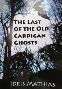 Idris Mathias, Last of the Old Cardigan Ghosts, Dolbadau Road Press, 2015 £6.99